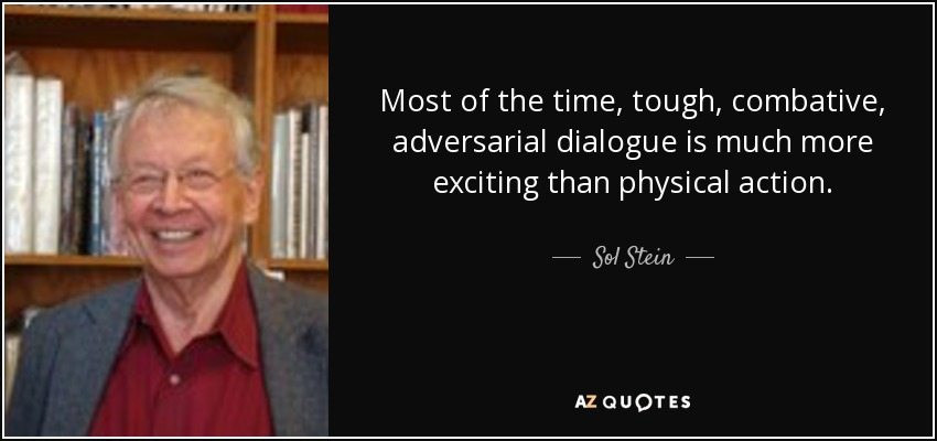 Most of the time, tough, combative, adversarial dialogue is much more exciting than physical action. - Sol Stein