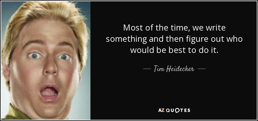 Most of the time, we write something and then figure out who would be best to do it. - Tim Heidecker