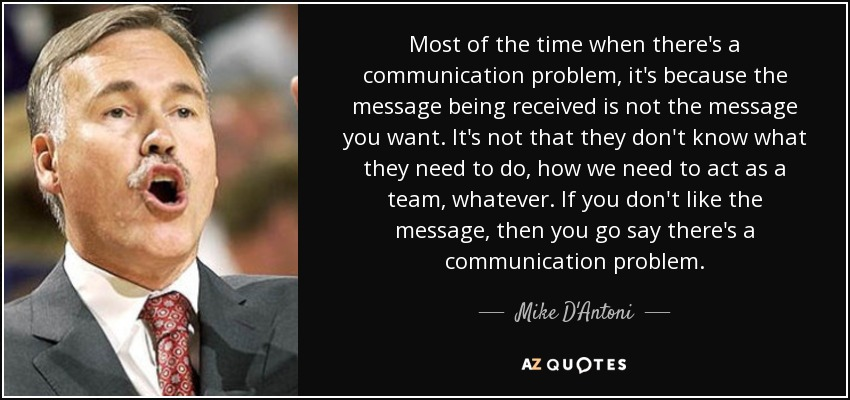 Most of the time when there's a communication problem, it's because the message being received is not the message you want. It's not that they don't know what they need to do, how we need to act as a team, whatever. If you don't like the message, then you go say there's a communication problem. - Mike D'Antoni