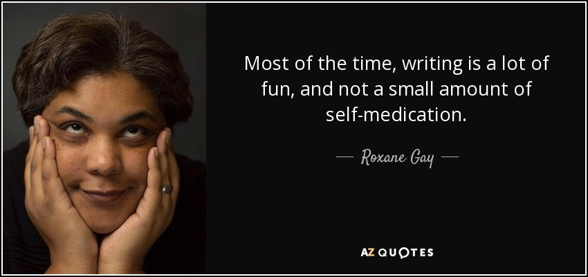 Most of the time, writing is a lot of fun, and not a small amount of self-medication. - Roxane Gay