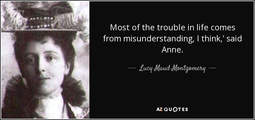 Most of the trouble in life comes from misunderstanding, I think,' said Anne. - Lucy Maud Montgomery