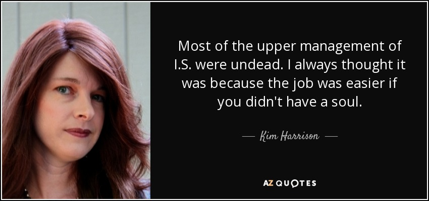 Most of the upper management of I.S. were undead. I always thought it was because the job was easier if you didn't have a soul. - Kim Harrison