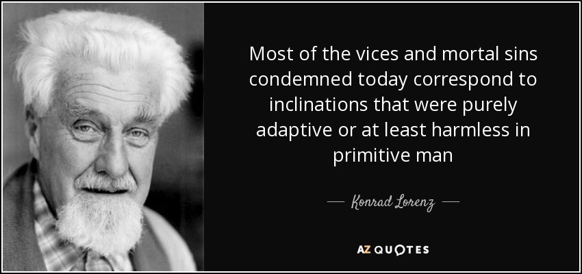 Most of the vices and mortal sins condemned today correspond to inclinations that were purely adaptive or at least harmless in primitive man - Konrad Lorenz