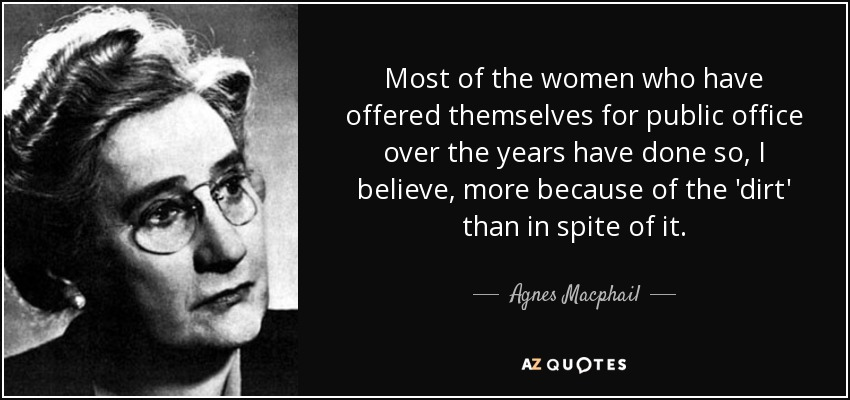Most of the women who have offered themselves for public office over the years have done so, I believe, more because of the 'dirt' than in spite of it. - Agnes Macphail