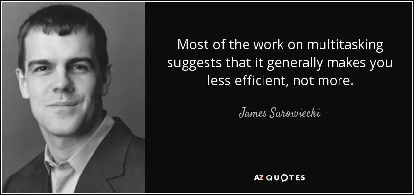 Most of the work on multitasking suggests that it generally makes you less efficient, not more. - James Surowiecki