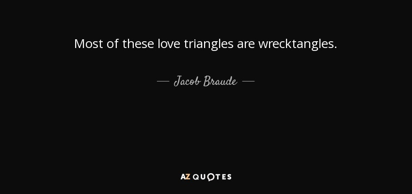 Jacob Braude quote: Most of these love triangles are ...