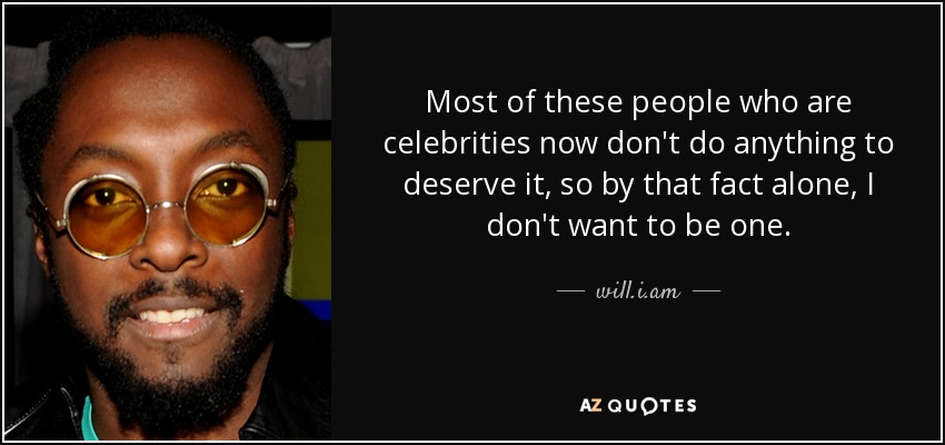 Most of these people who are celebrities now don't do anything to deserve it, so by that fact alone, I don't want to be one. - will.i.am