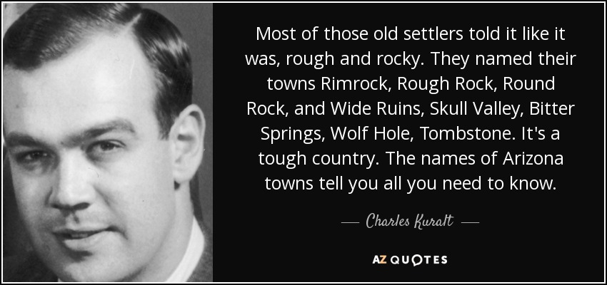 Most of those old settlers told it like it was, rough and rocky. They named their towns Rimrock, Rough Rock, Round Rock, and Wide Ruins, Skull Valley, Bitter Springs, Wolf Hole, Tombstone. It's a tough country. The names of Arizona towns tell you all you need to know. - Charles Kuralt