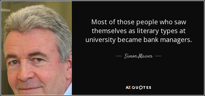 Most of those people who saw themselves as literary types at university became bank managers. - Simon Mawer