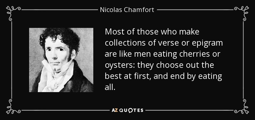 Most of those who make collections of verse or epigram are like men eating cherries or oysters: they choose out the best at first, and end by eating all. - Nicolas Chamfort