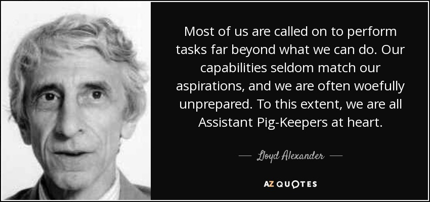 Most of us are called on to perform tasks far beyond what we can do. Our capabilities seldom match our aspirations, and we are often woefully unprepared. To this extent, we are all Assistant Pig-Keepers at heart. - Lloyd Alexander