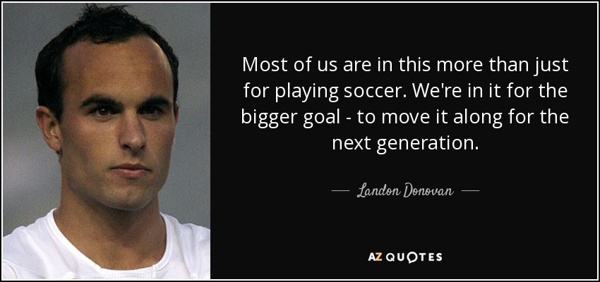 Most of us are in this more than just for playing soccer. We're in it for the bigger goal - to move it along for the next generation. - Landon Donovan