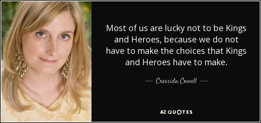 Most of us are lucky not to be Kings and Heroes, because we do not have to make the choices that Kings and Heroes have to make. - Cressida Cowell