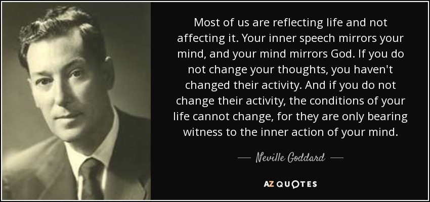 Most of us are reflecting life and not affecting it. Your inner speech mirrors your mind, and your mind mirrors God. If you do not change your thoughts, you haven't changed their activity. And if you do not change their activity, the conditions of your life cannot change, for they are only bearing witness to the inner action of your mind. - Neville Goddard