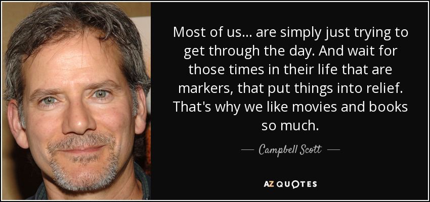 Most of us... are simply just trying to get through the day. And wait for those times in their life that are markers, that put things into relief. That's why we like movies and books so much. - Campbell Scott
