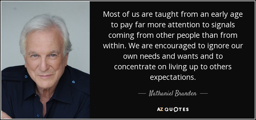 Most of us are taught from an early age to pay far more attention to signals coming from other people than from within. We are encouraged to ignore our own needs and wants and to concentrate on living up to others expectations. - Nathaniel Branden