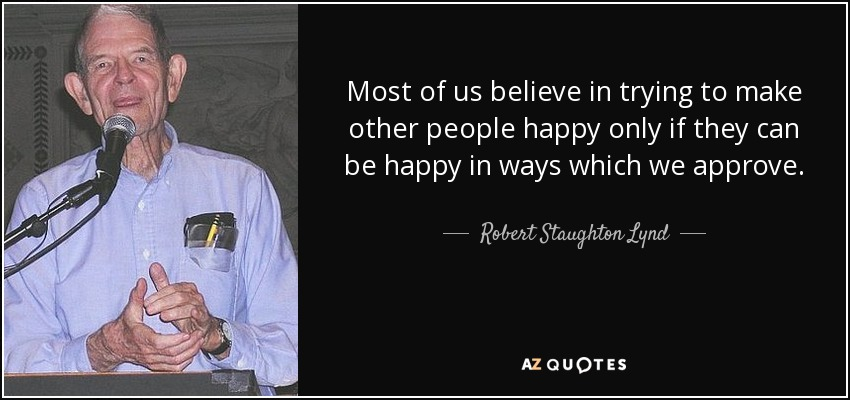 Most of us believe in trying to make other people happy only if they can be happy in ways which we approve. - Robert Staughton Lynd
