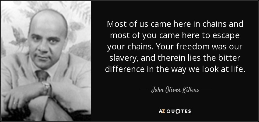 Most of us came here in chains and most of you came here to escape your chains. Your freedom was our slavery, and therein lies the bitter difference in the way we look at life. - John Oliver Killens