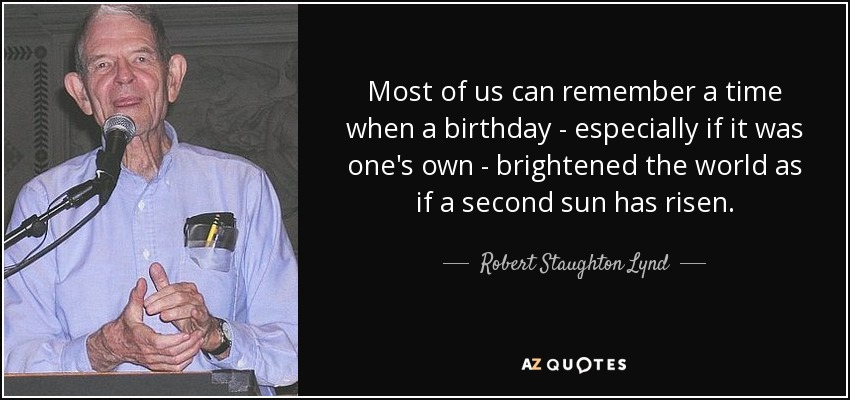 Most of us can remember a time when a birthday - especially if it was one's own - brightened the world as if a second sun has risen. - Robert Staughton Lynd