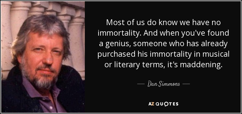 Most of us do know we have no immortality. And when you've found a genius, someone who has already purchased his immortality in musical or literary terms, it's maddening. - Dan Simmons