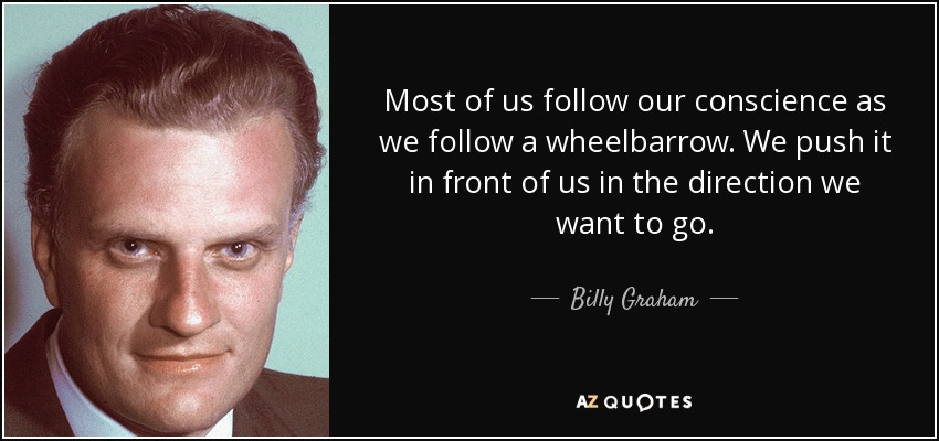 Most of us follow our conscience as we follow a wheelbarrow. We push it in front of us in the direction we want to go. - Billy Graham