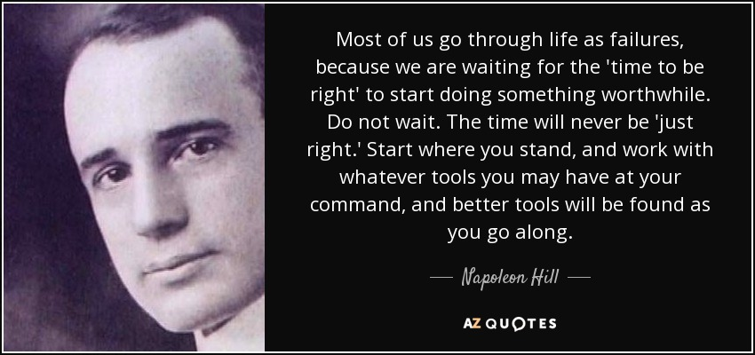 Most of us go through life as failures, because we are waiting for the 'time to be right' to start doing something worthwhile. Do not wait. The time will never be 'just right.' Start where you stand, and work with whatever tools you may have at your command, and better tools will be found as you go along. - Napoleon Hill