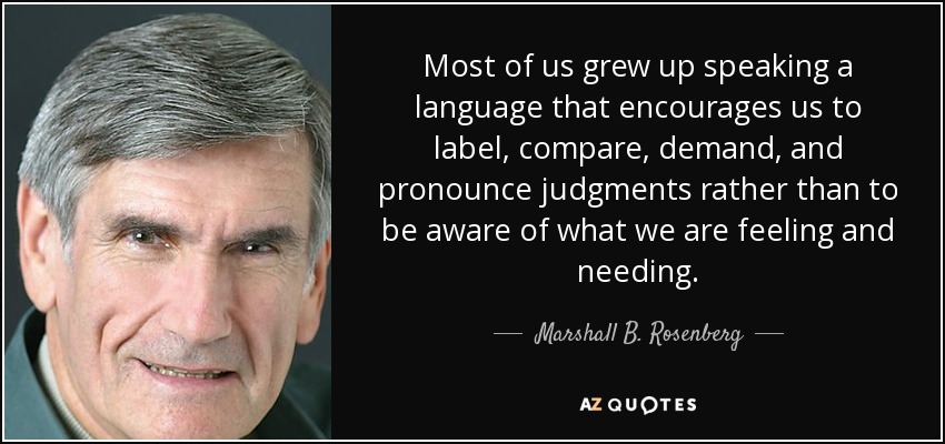 Most of us grew up speaking a language that encourages us to label, compare, demand, and pronounce judgments rather than to be aware of what we are feeling and needing. - Marshall B. Rosenberg