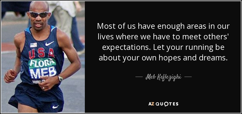 Most of us have enough areas in our lives where we have to meet others' expectations. Let your running be about your own hopes and dreams. - Meb Keflezighi