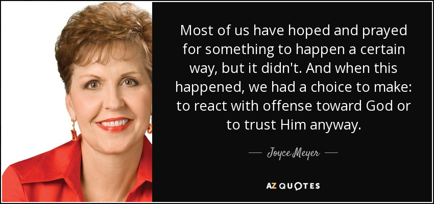 Most of us have hoped and prayed for something to happen a certain way, but it didn't. And when this happened, we had a choice to make: to react with offense toward God or to trust Him anyway. - Joyce Meyer
