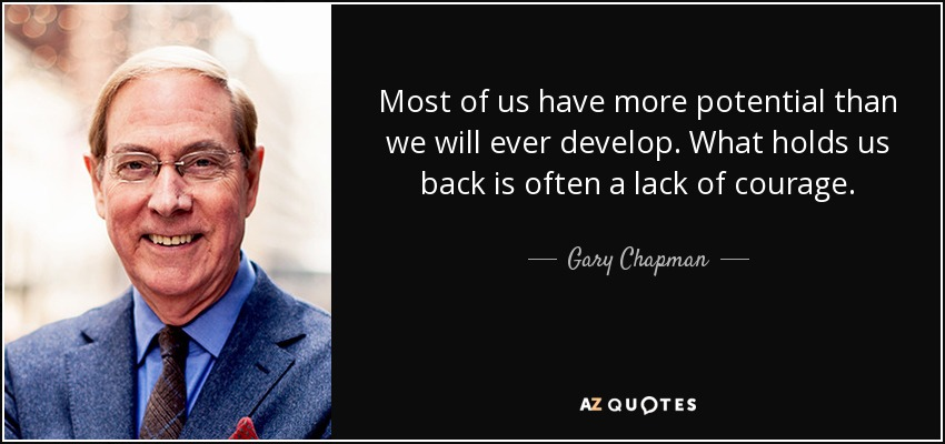 Most of us have more potential than we will ever develop. What holds us back is often a lack of courage. - Gary Chapman