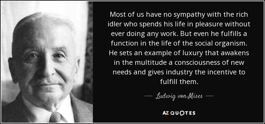 Most of us have no sympathy with the rich idler who spends his life in pleasure without ever doing any work. But even he fulfills a function in the life of the social organism. He sets an example of luxury that awakens in the multitude a consciousness of new needs and gives industry the incentive to fulfill them. - Ludwig von Mises