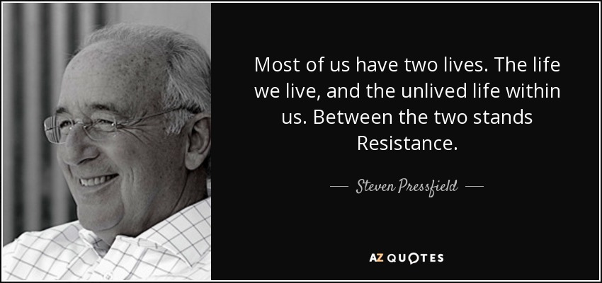 Most of us have two lives. The life we live, and the unlived life within us. Between the two stands Resistance. - Steven Pressfield