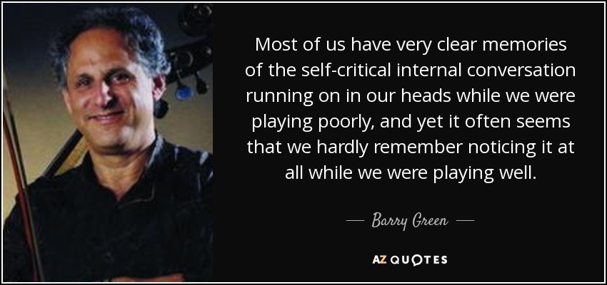 Most of us have very clear memories of the self-critical internal conversation running on in our heads while we were playing poorly, and yet it often seems that we hardly remember noticing it at all while we were playing well. - Barry Green
