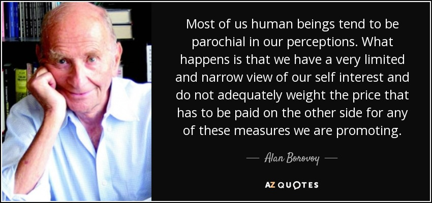 Most of us human beings tend to be parochial in our perceptions. What happens is that we have a very limited and narrow view of our self interest and do not adequately weight the price that has to be paid on the other side for any of these measures we are promoting. - Alan Borovoy