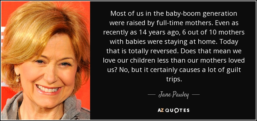 Most of us in the baby-boom generation were raised by full-time mothers. Even as recently as 14 years ago, 6 out of 10 mothers with babies were staying at home. Today that is totally reversed. Does that mean we love our children less than our mothers loved us? No, but it certainly causes a lot of guilt trips. - Jane Pauley
