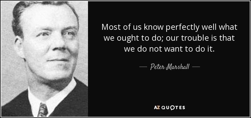 Most of us know perfectly well what we ought to do; our trouble is that we do not want to do it. - Peter Marshall