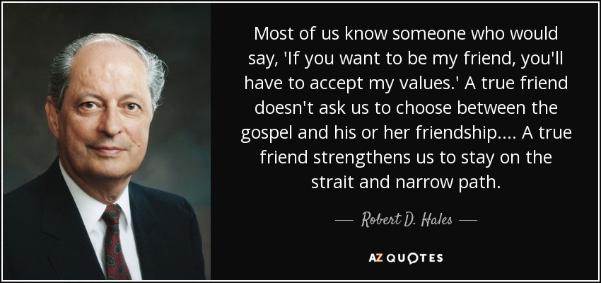 Most of us know someone who would say, 'If you want to be my friend, you'll have to accept my values.' A true friend doesn't ask us to choose between the gospel and his or her friendship. ... A true friend strengthens us to stay on the strait and narrow path. - Robert D. Hales
