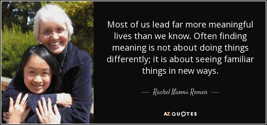 Most of us lead far more meaningful lives than we know. Often finding meaning is not about doing things differently; it is about seeing familiar things in new ways. - Rachel Naomi Remen