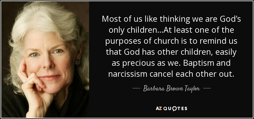 Most of us like thinking we are God's only children...At least one of the purposes of church is to remind us that God has other children, easily as precious as we. Baptism and narcissism cancel each other out. - Barbara Brown Taylor