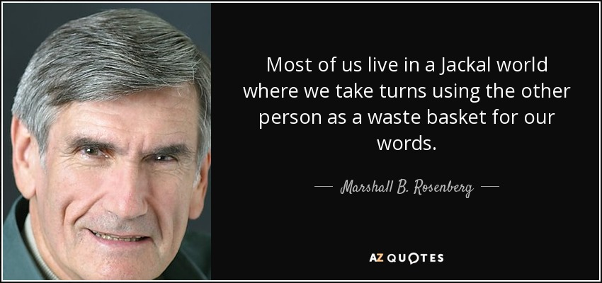 Most of us live in a Jackal world where we take turns using the other person as a waste basket for our words. - Marshall B. Rosenberg