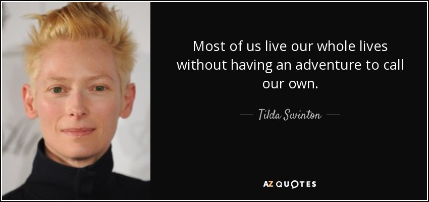 Most of us live our whole lives without having an adventure to call our own. - Tilda Swinton