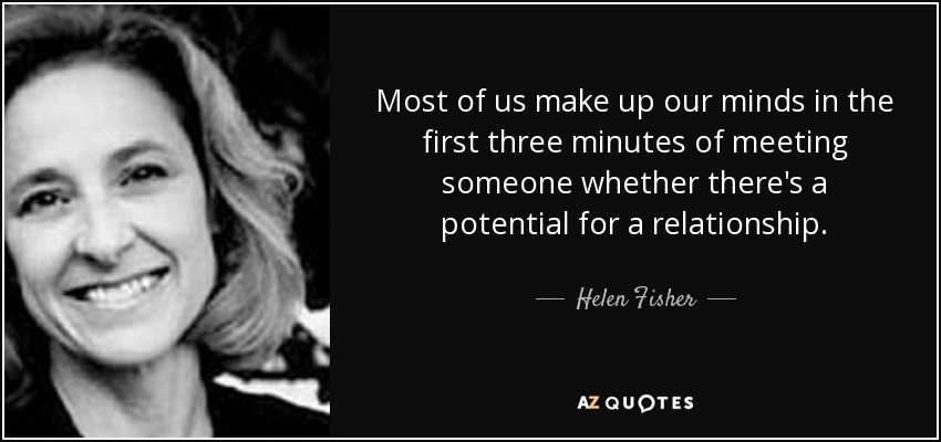 Most of us make up our minds in the first three minutes of meeting someone whether there's a potential for a relationship. - Helen Fisher