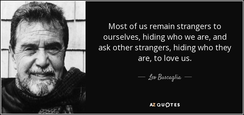 Most of us remain strangers to ourselves, hiding who we are, and ask other strangers, hiding who they are, to love us. - Leo Buscaglia