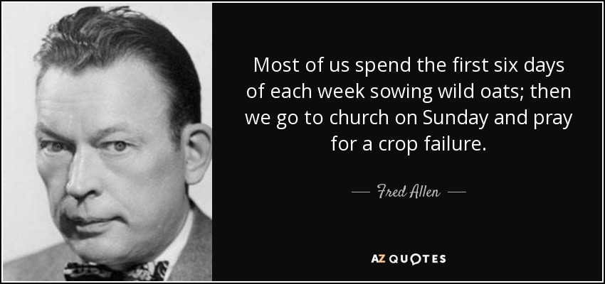 Most of us spend the first six days of each week sowing wild oats; then we go to church on Sunday and pray for a crop failure. - Fred Allen