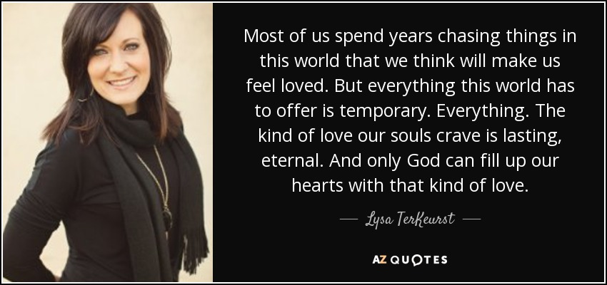 Most of us spend years chasing things in this world that we think will make us feel loved. But everything this world has to offer is temporary. Everything. The kind of love our souls crave is lasting, eternal. And only God can fill up our hearts with that kind of love. - Lysa TerKeurst