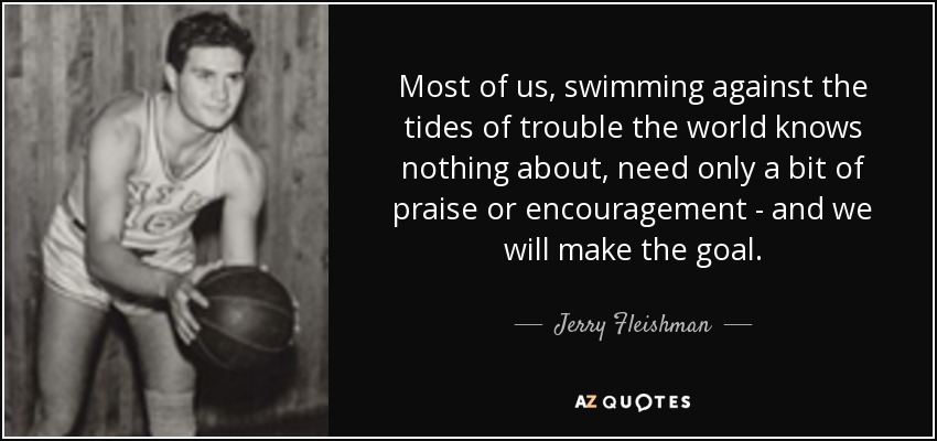 Most of us, swimming against the tides of trouble the world knows nothing about, need only a bit of praise or encouragement - and we will make the goal. - Jerry Fleishman