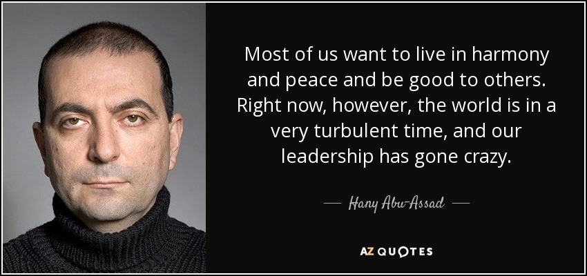 Most of us want to live in harmony and peace and be good to others. Right now, however, the world is in a very turbulent time, and our leadership has gone crazy. - Hany Abu-Assad