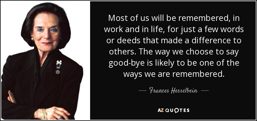 Most of us will be remembered, in work and in life, for just a few words or deeds that made a difference to others. The way we choose to say good-bye is likely to be one of the ways we are remembered. - Frances Hesselbein