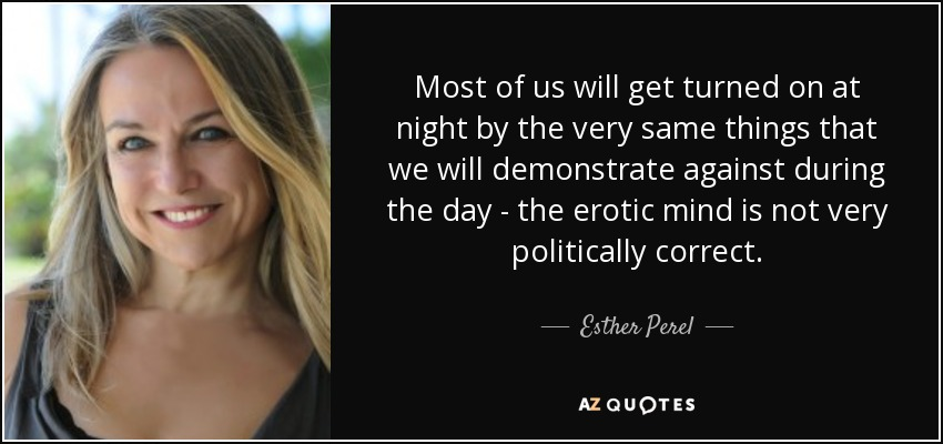 Most of us will get turned on at night by the very same things that we will demonstrate against during the day - the erotic mind is not very politically correct. - Esther Perel