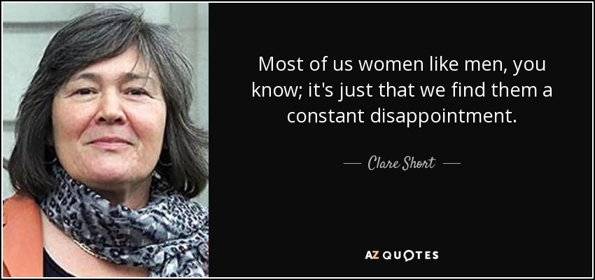 Most of us women like men, you know; it's just that we find them a constant disappointment. - Clare Short